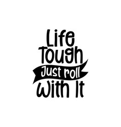 Life tough just roll with it hand drawn vector