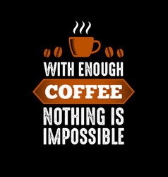 With enough coffee nothing is impossible vector