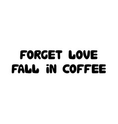 forget love fall in coffee cute hand drawn doodle vector image