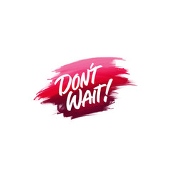 Hand-written lettering brush phrase dont wait vector