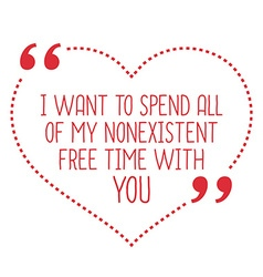 Funny love quote I want to spend all of my vector image