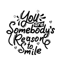 You are somebodys reason to smile vector
