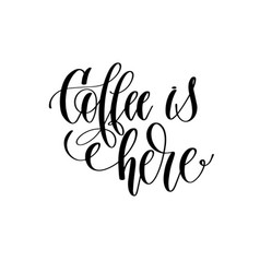 coffee is here - black and white hand lettering vector image