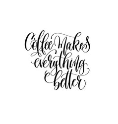 coffee makes everything better - black and white vector image