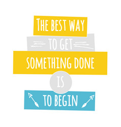 The best way to get something done is to begin vector