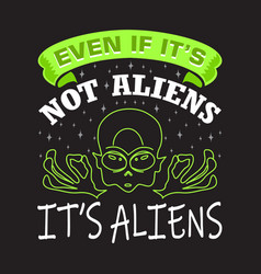 aliens quotes and slogan good for t-shirt even if vector image