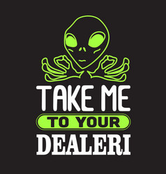 Aliens quotes and slogan good for t-shirt take me vector
