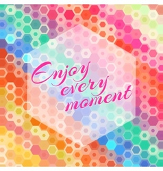 Abstract hexagon enjoy every moment greeting card vector image
