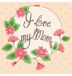 Vintage card with floral frame I love my Mom vector image
