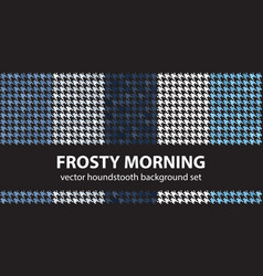 Houndstooth pattern set frosty morning seamless vector