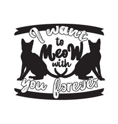 Cat animal quote i want to meow with you forever vector
