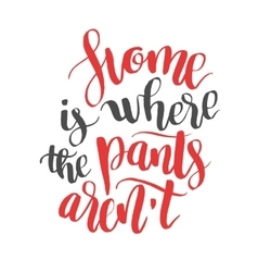 Home is were pants arent modern calligraphy vector