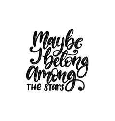 maybe i belong among the stars hand lettering vector image