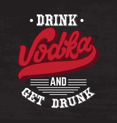 Vodka drink and get drunk quote typographical vector