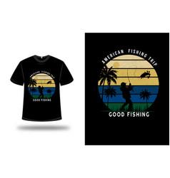 t-shirt american fishing trip good fishing color vector image