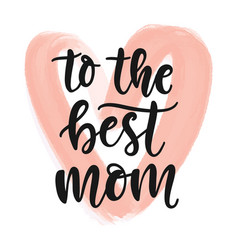 to best mom hand written modern calligraphy vector image
