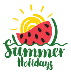 Lettering summer holidays with watermelon and sun vector