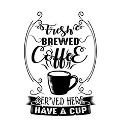 Coffee quote fresh brewed coffee served here have vector