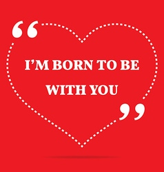 Inspirational love quote Im born to be with you vector