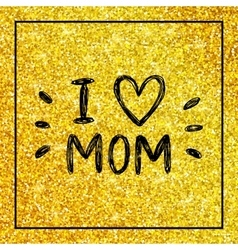 I love mom - quote with heart on gold glitter vector image