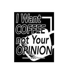I want coffee not your opinion coffee quote and vector