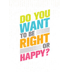 Do you want to be right or happy inspiring vector