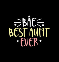 Bae best aunt ever happy aunt gifts shirt vector