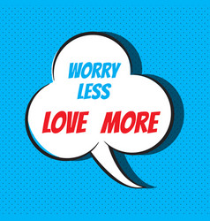 comic speech bubble with phrase worry less love vector image