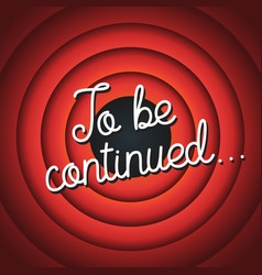 To be continued typography old movie screen vector