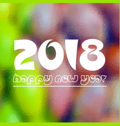 happy new year 2018 on fuzzy multicolor low vector image