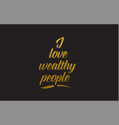 I love wealthy people gold word text typography vector