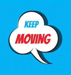 Comic speech bubble with phrase keep moving vector
