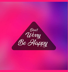 Dont worry be happy life quote with modern vector