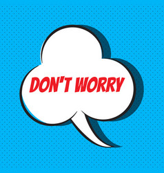 Comic speech bubble with phrase don t worry vector