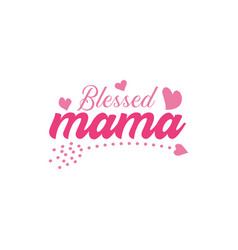 blessed mama quote lettering vector image