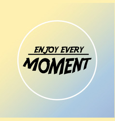 enjoy every moment inspiration and motivation vector image
