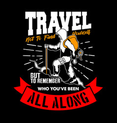 travel not to find yourself but to remember who vector image