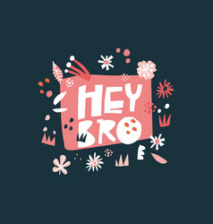 hey bro flat hand drawn lettering vector image