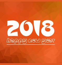 happy new year 2018 on orange low polygon vector image vector image