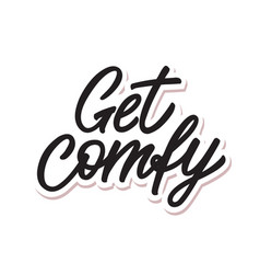 With get comfy hand lettering vector