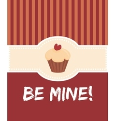 Be mine valentines card with sweet cupcake vector