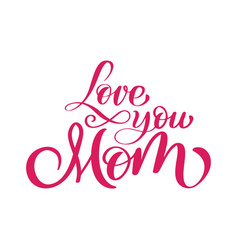 love you mom card hand drawn lettering design vector image