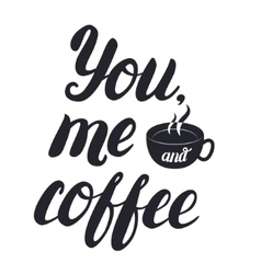 You me and coffee hand lettering with cup of vector
