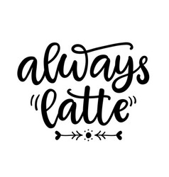 Always latte funny hand written lettering phrase vector