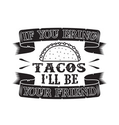 Tacos quoteif u bring i will be your friend vector