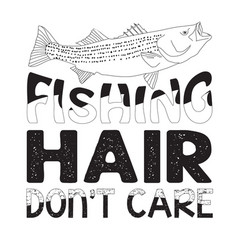 Fishing quote and saying fishing hair don t care vector