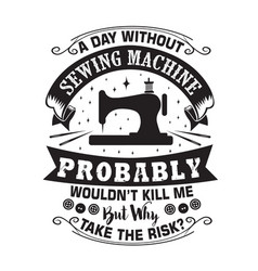 Sewing quote and saying a day without sewing vector