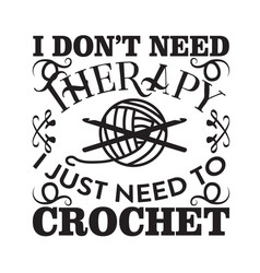 Crochet quote and saying i don t need therapy i vector