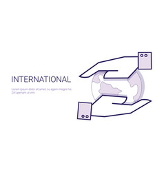 hands holding earth globe international concept vector image