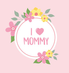 Happy mothers day i love mommy flowers greeting vector